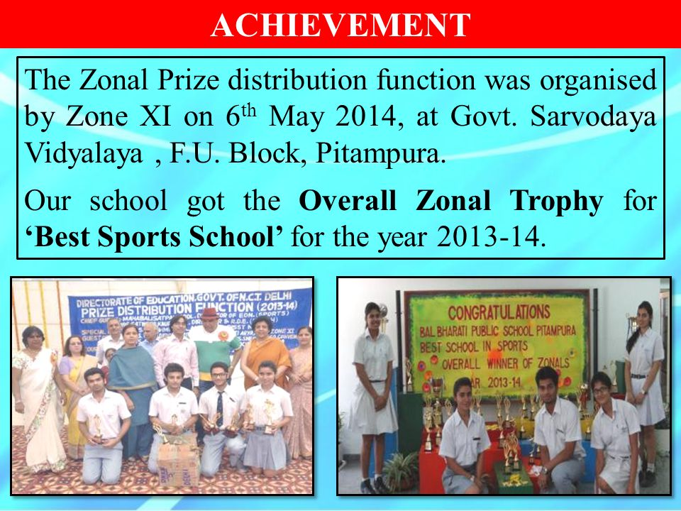 ACHIEVEMENT The Zonal Prize distribution function was organised by Zone XI on 6 th May 2014, at Govt. Sarvodaya Vidyalaya, F.U. Block, Pitampura. Our