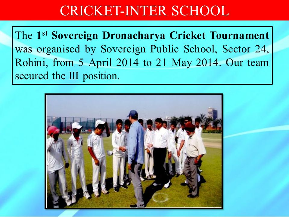 CRICKET-INTER SCHOOL The 1 st Sovereign Dronacharya Cricket Tournament was organised by Sovereign Public School, Sector 24, Rohini, from 5 April 2014