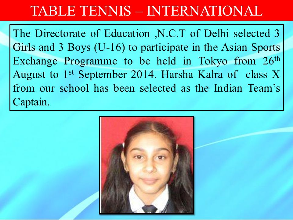 TABLE TENNIS – INTERNATIONAL The Directorate of Education,N.C.T of Delhi selected 3 Girls and 3 Boys (U-16) to participate in the Asian Sports Exchang