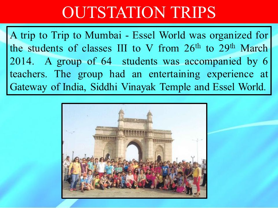 OUTSTATION TRIPS A trip to Trip to Mumbai - Essel World was organized for the students of classes III to V from 26 th to 29 th March 2014. A group of