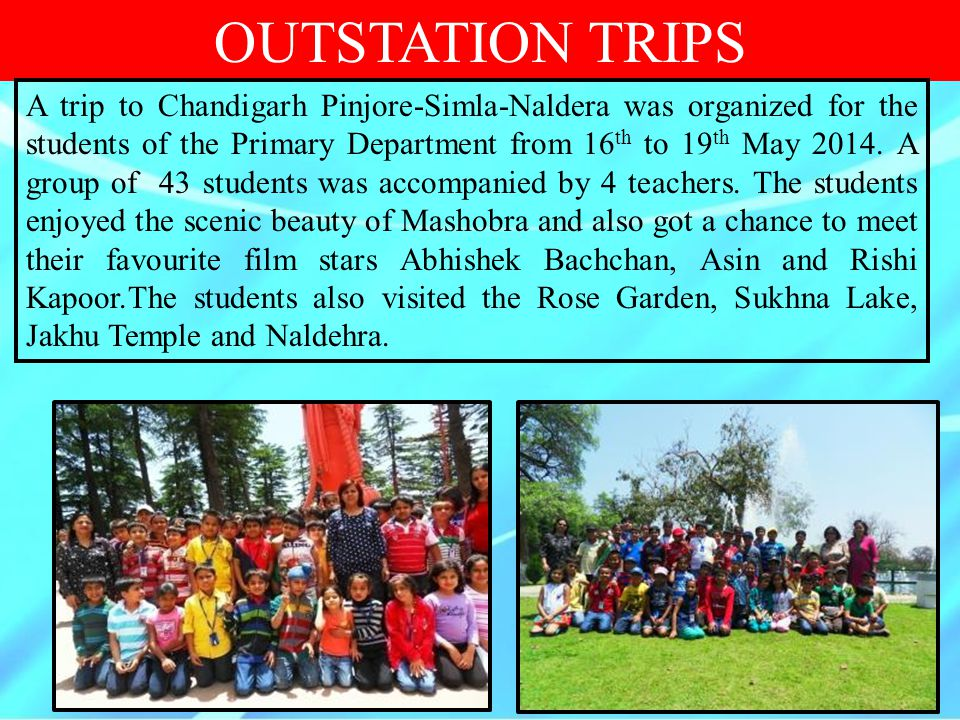 OUTSTATION TRIPS A trip to Chandigarh Pinjore-Simla-Naldera was organized for the students of the Primary Department from 16 th to 19 th May 2014. A g