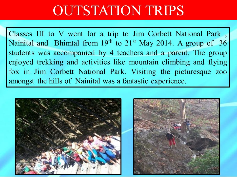 OUTSTATION TRIPS Classes III to V went for a trip to Jim Corbett National Park, Nainital and Bhimtal from 19 th to 21 st May 2014. A group of 36 stude