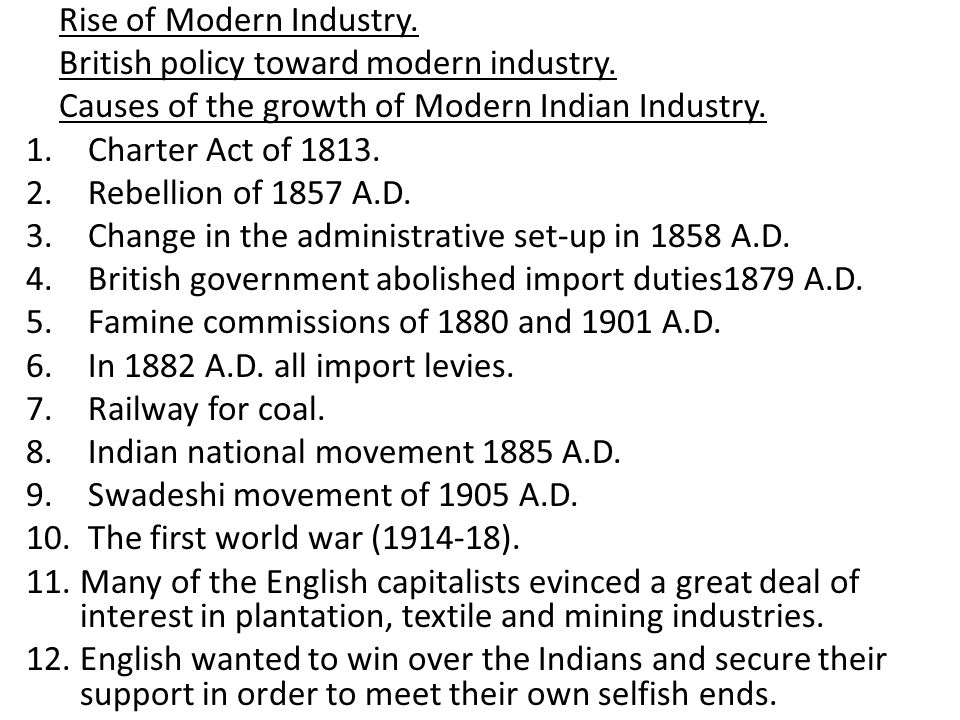 A brief review of the growth of Modern Industries 1.Cotton Textile Industry 2.Jute Industry 3.Coal Mining Industry 4.Iron and Steel Industry 5.Sugar Industry 6.Plantation Industries A.Indigo Industry B.Tea Industry C.Coffee Plantation Industry The advent of First World War,1914-1918.