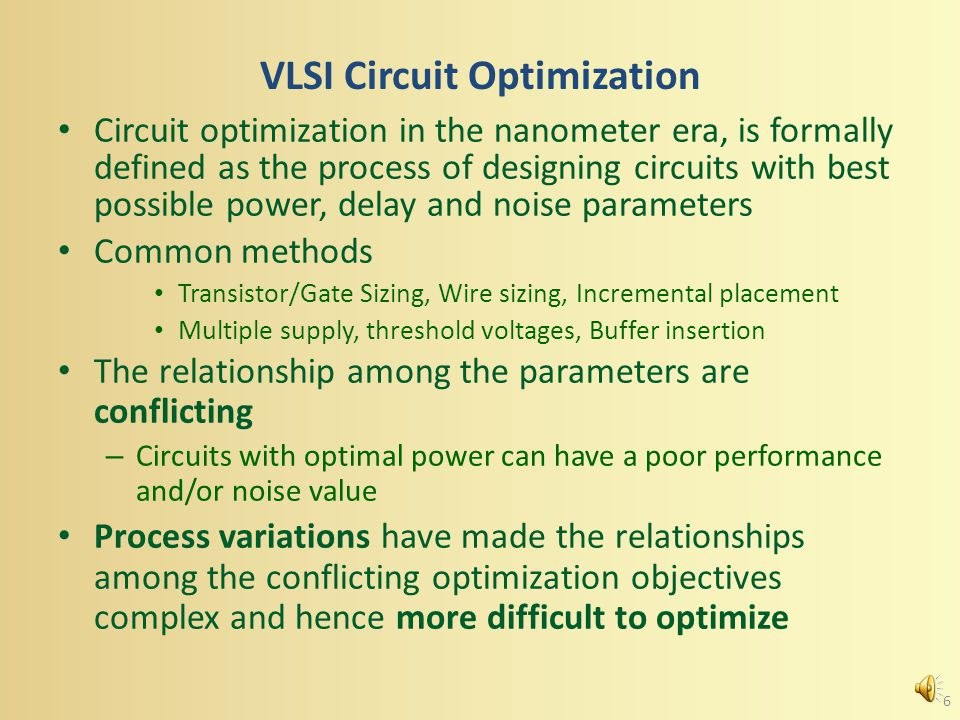 VLSI Circuit Optimization Circuit optimization in the nanometer era, is formally defined as the process of designing circuits with best possible power, delay and noise parameters Common methods Transistor/Gate Sizing, Wire sizing, Incremental placement Multiple supply, threshold voltages, Buffer insertion The relationship among the parameters are conflicting – Circuits with optimal power can have a poor performance and/or noise value Process variations have made the relationships among the conflicting optimization objectives complex and hence more difficult to optimize 6