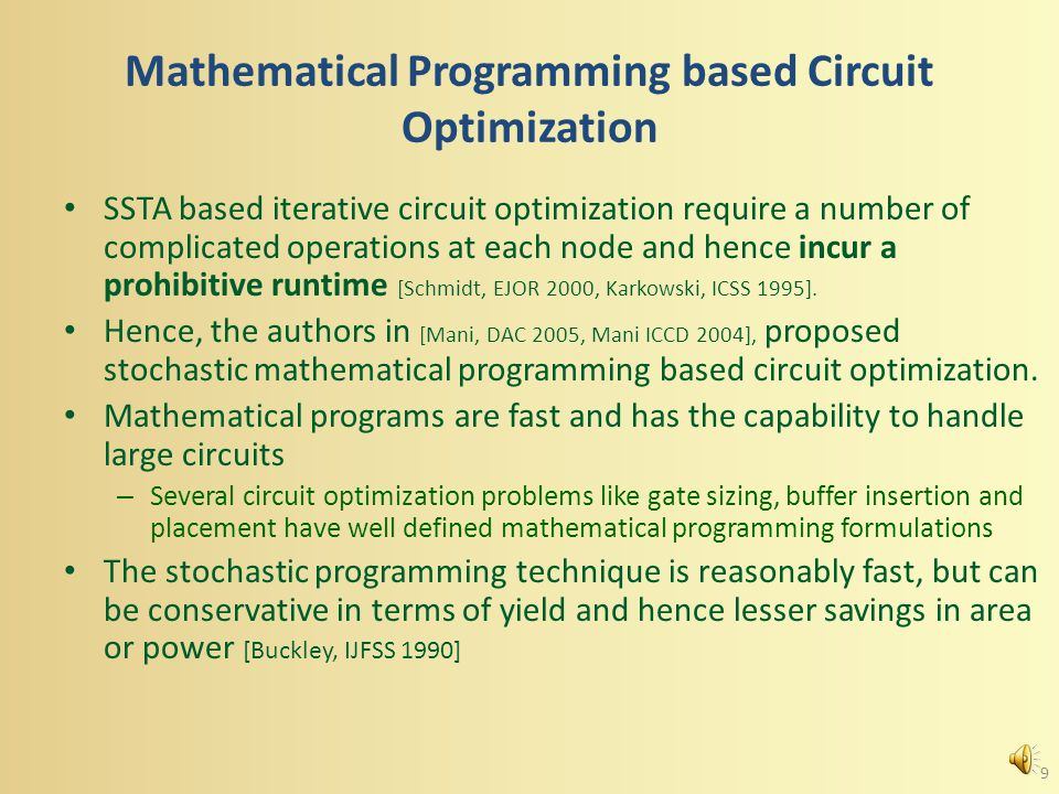 Mathematical Programming based Circuit Optimization SSTA based iterative circuit optimization require a number of complicated operations at each node and hence incur a prohibitive runtime [Schmidt, EJOR 2000, Karkowski, ICSS 1995].