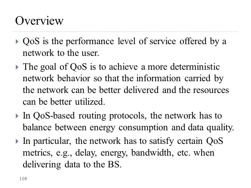 Overview  QoS is the performance level of service offered by a network to the user.  The goal of QoS is to achieve a more deterministic network beha