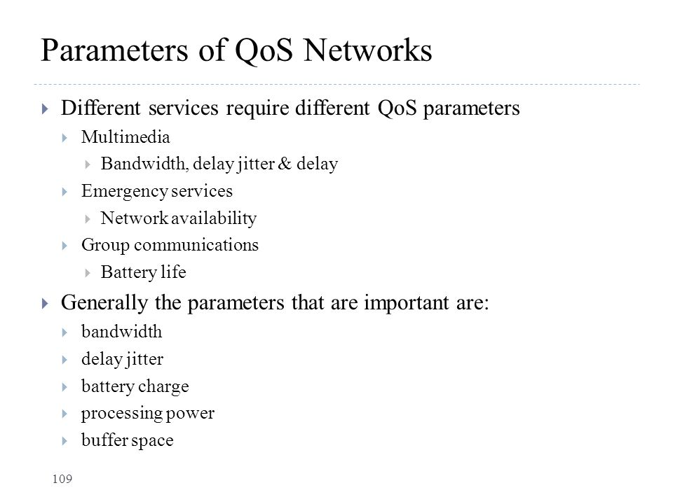 Parameters of QoS Networks  Different services require different QoS parameters  Multimedia  Bandwidth, delay jitter & delay  Emergency services 