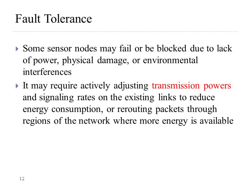 Fault Tolerance  Some sensor nodes may fail or be blocked due to lack of power, physical damage, or environmental interferences  It may require acti