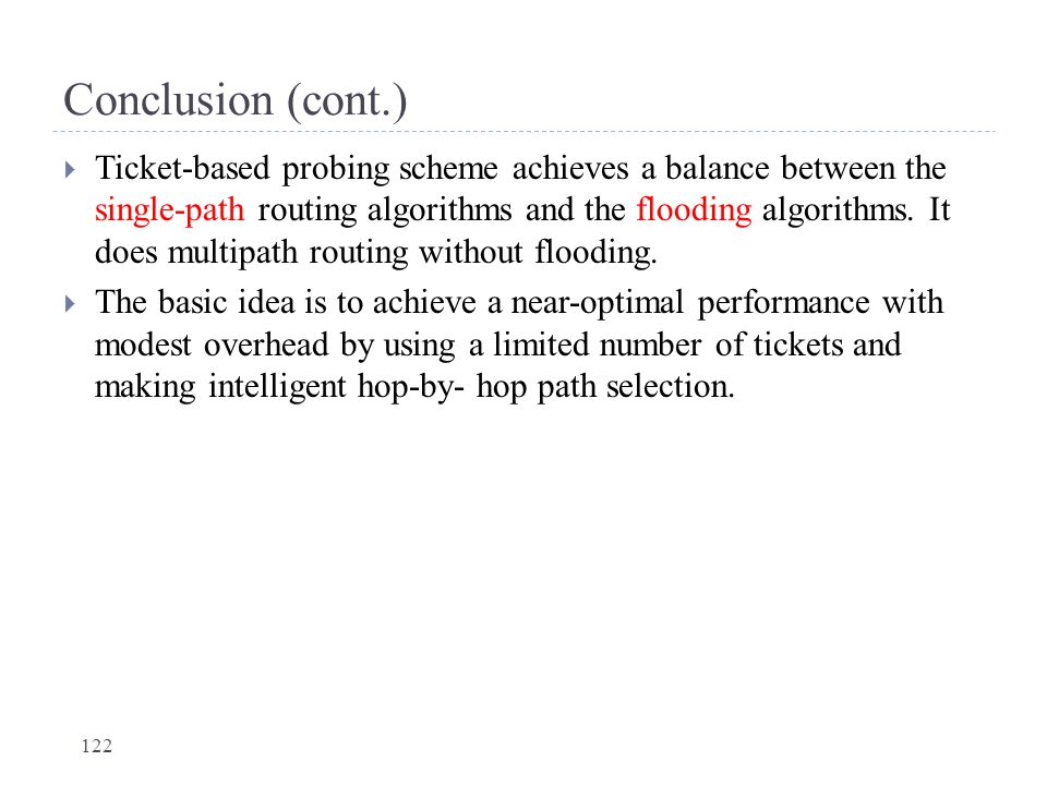 Conclusion (cont.)  Ticket-based probing scheme achieves a balance between the single-path routing algorithms and the flooding algorithms. It does mu