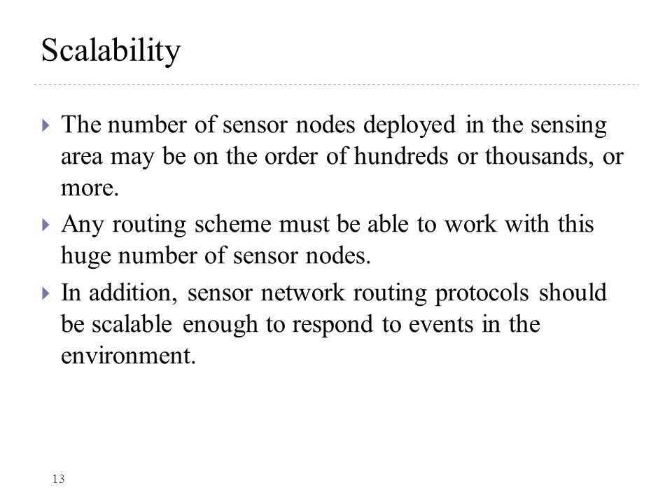Scalability  The number of sensor nodes deployed in the sensing area may be on the order of hundreds or thousands, or more.  Any routing scheme must