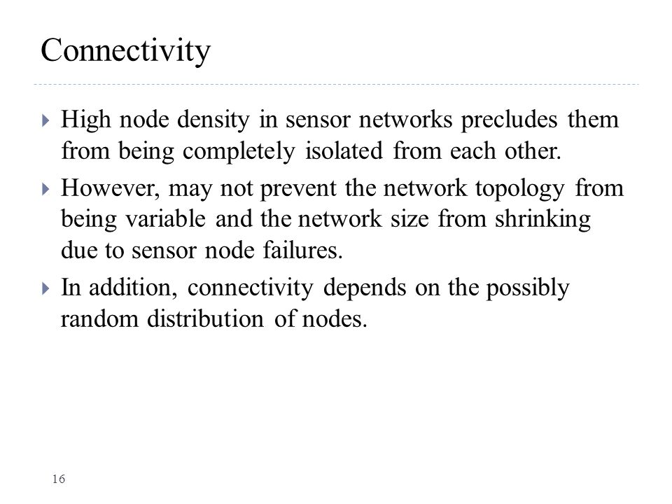Connectivity  High node density in sensor networks precludes them from being completely isolated from each other.  However, may not prevent the netw