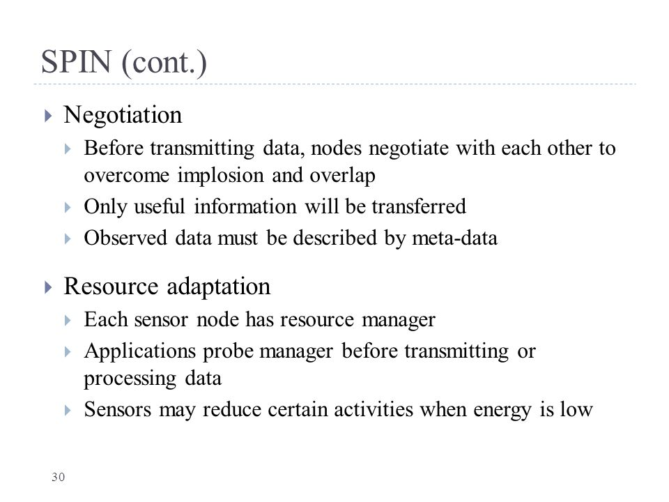 SPIN (cont.)  Negotiation  Before transmitting data, nodes negotiate with each other to overcome implosion and overlap  Only useful information wil