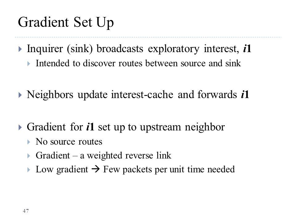 Gradient Set Up  Inquirer (sink) broadcasts exploratory interest, i1  Intended to discover routes between source and sink  Neighbors update interes