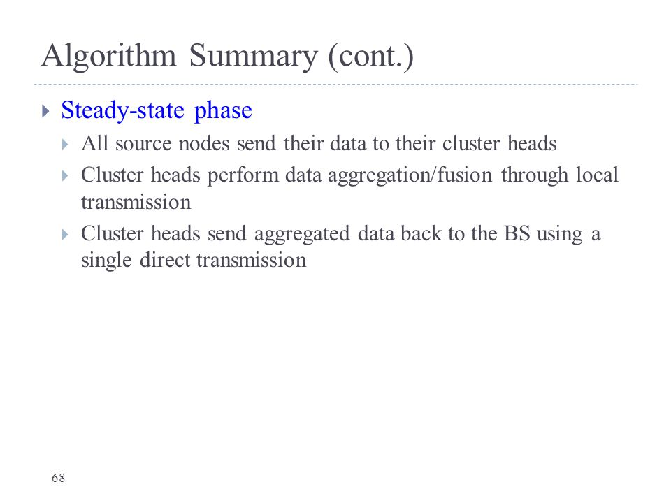 Algorithm Summary (cont.)  Steady-state phase  All source nodes send their data to their cluster heads  Cluster heads perform data aggregation/fusi
