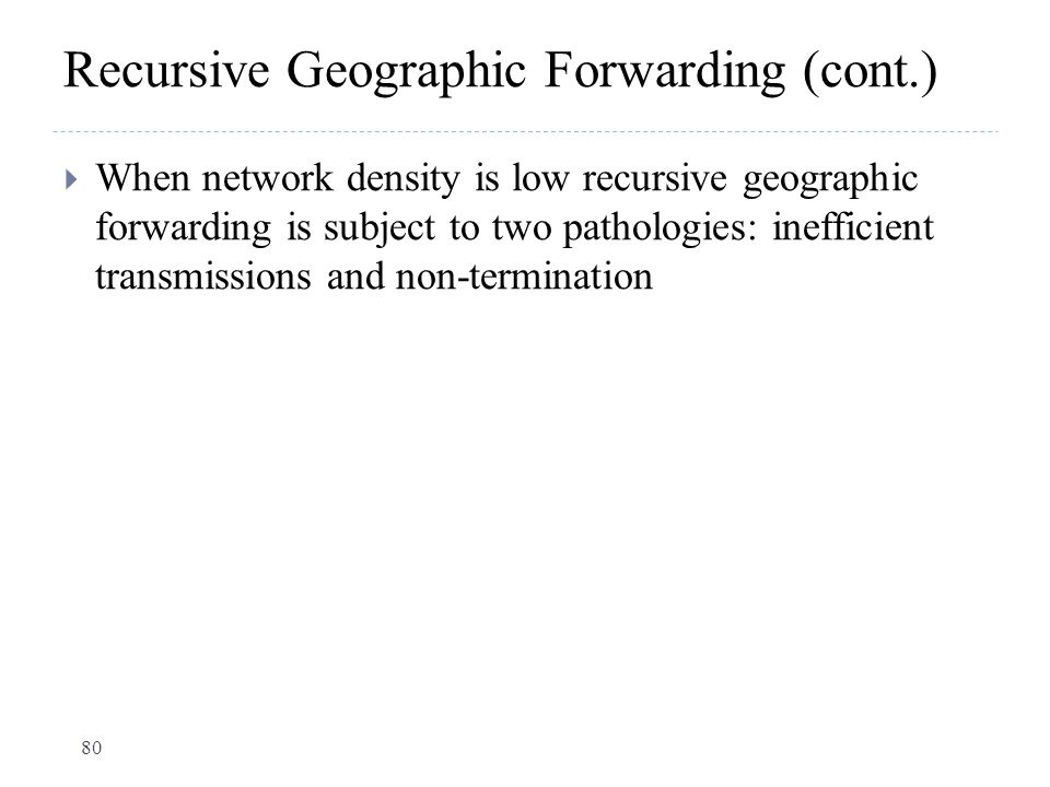 Recursive Geographic Forwarding (cont.)  When network density is low recursive geographic forwarding is subject to two pathologies: inefficient trans