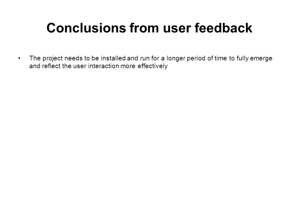 Conclusions from user feedback The project needs to be installed and run for a longer period of time to fully emerge and reflect the user interaction more effectively