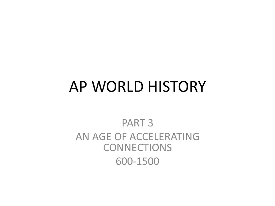 AP WORLD HISTORY PART 3 AN AGE OF ACCELERATING CONNECTIONS 600-1500