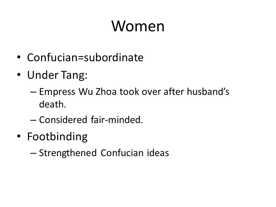 Women Confucian=subordinate Under Tang: – Empress Wu Zhoa took over after husband's death. – Considered fair-minded. Footbinding – Strengthened Confuc
