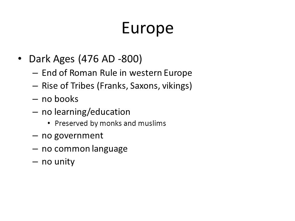Europe Dark Ages (476 AD -800) – End of Roman Rule in western Europe – Rise of Tribes (Franks, Saxons, vikings) – no books – no learning/education Pre