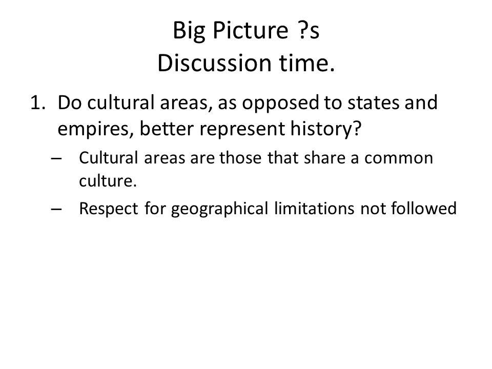 Big Picture ?s Discussion time. 1.Do cultural areas, as opposed to states and empires, better represent history? – Cultural areas are those that share