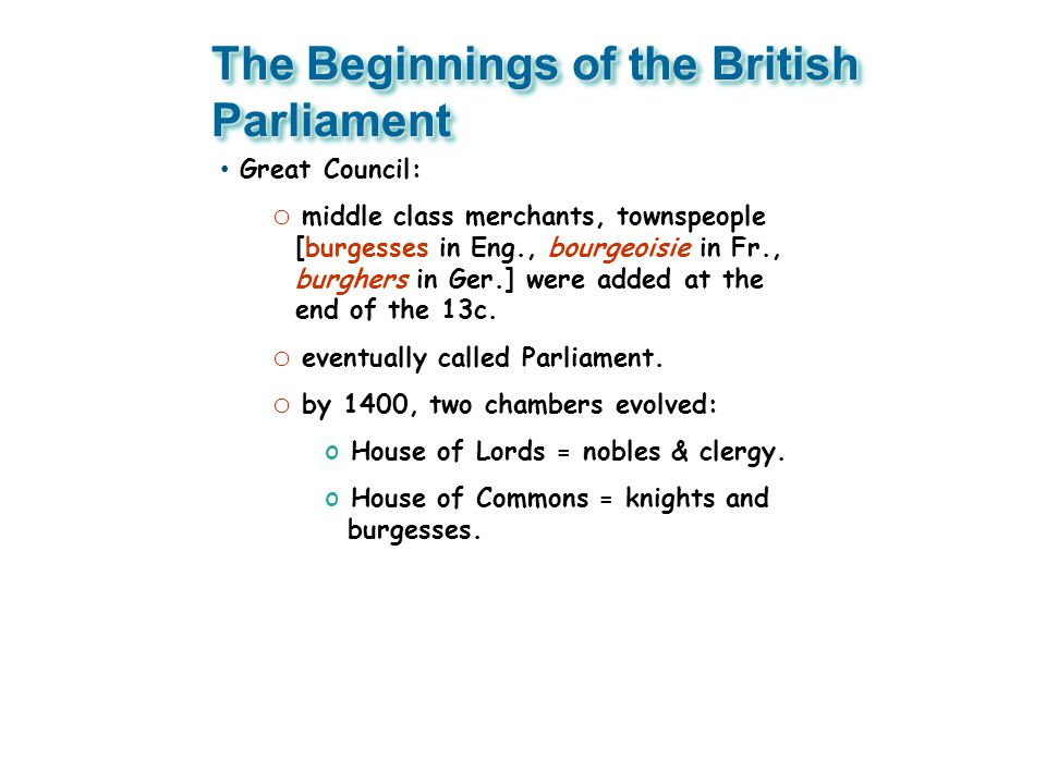 The Beginnings of the British Parliament Great Council: o middle class merchants, townspeople [burgesses in Eng., bourgeoisie in Fr., burghers in Ger.