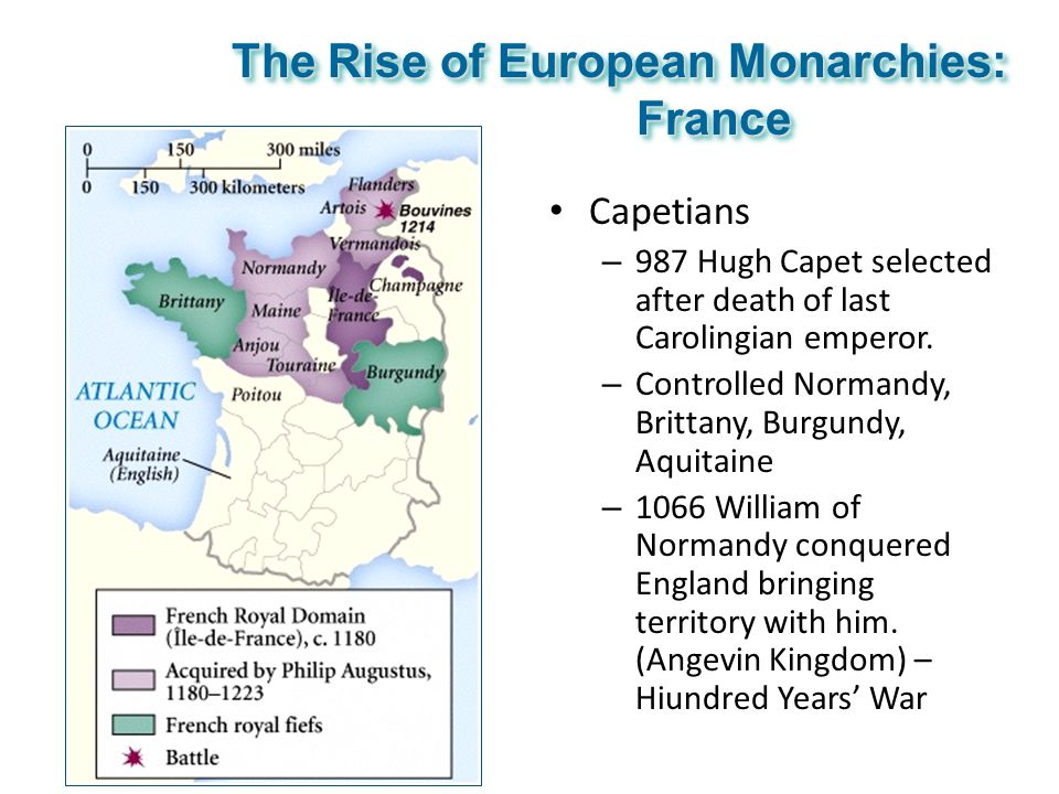 The Rise of European Monarchies: France Capetians – 987 Hugh Capet selected after death of last Carolingian emperor. – Controlled Normandy, Brittany,