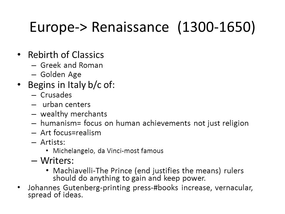 Europe-> Renaissance (1300-1650) Rebirth of Classics – Greek and Roman – Golden Age Begins in Italy b/c of: – Crusades – urban centers – wealthy merch