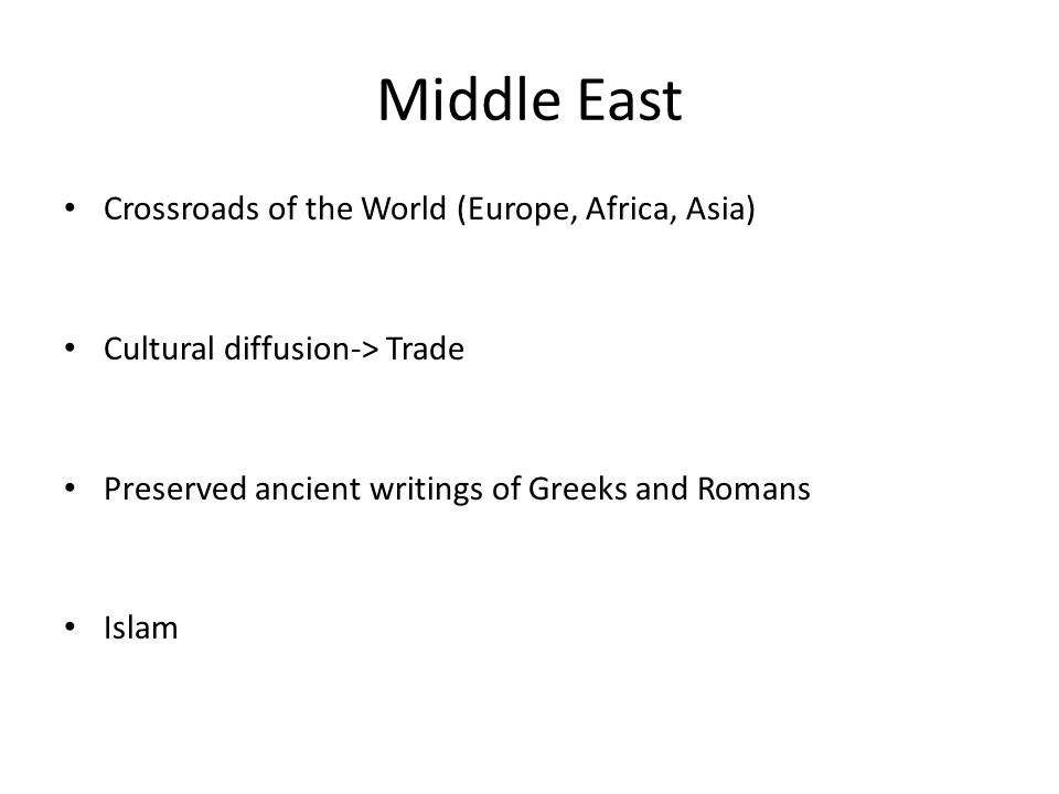 Middle East Crossroads of the World (Europe, Africa, Asia) Cultural diffusion-> Trade Preserved ancient writings of Greeks and Romans Islam