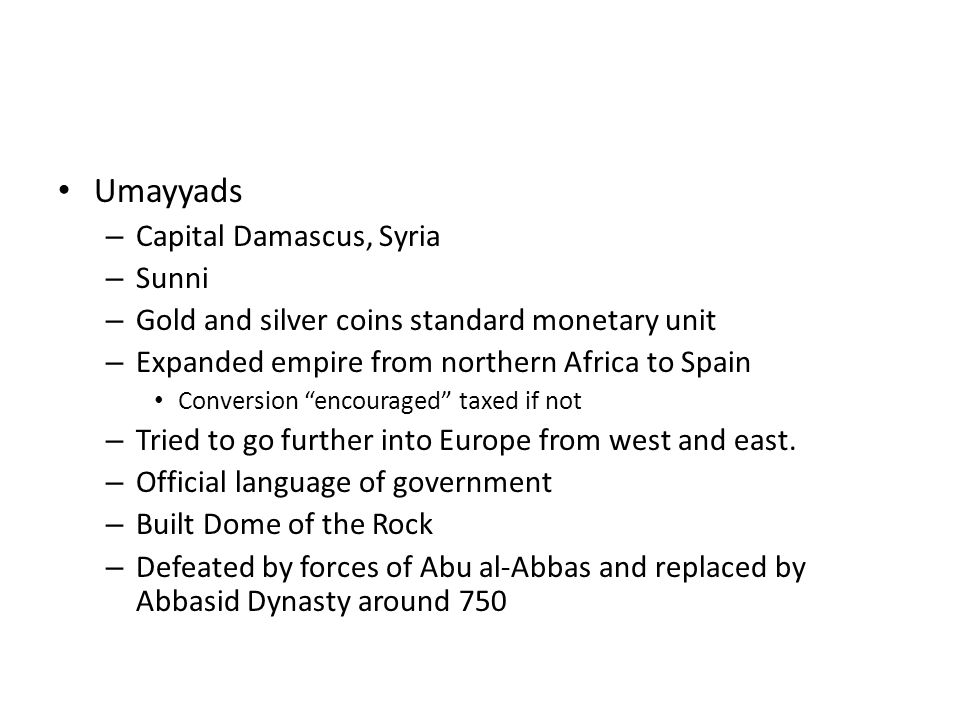 Umayyads – Capital Damascus, Syria – Sunni – Gold and silver coins standard monetary unit – Expanded empire from northern Africa to Spain Conversion ""