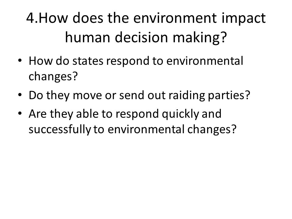 4.How does the environment impact human decision making? How do states respond to environmental changes? Do they move or send out raiding parties? Are