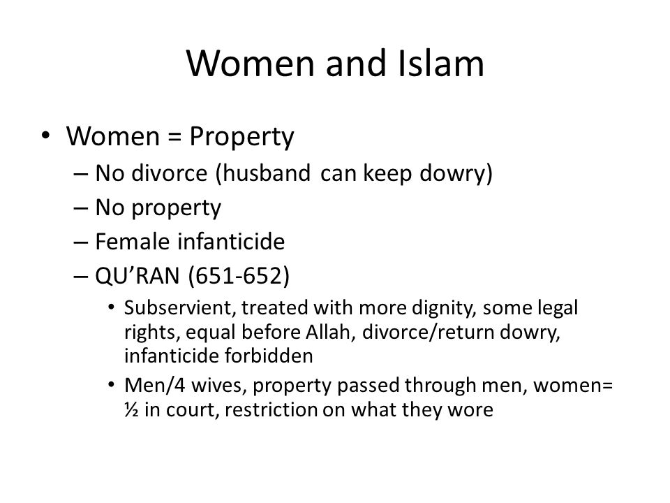 Women and Islam Women = Property – No divorce (husband can keep dowry) – No property – Female infanticide – QU'RAN (651-652) Subservient, treated with