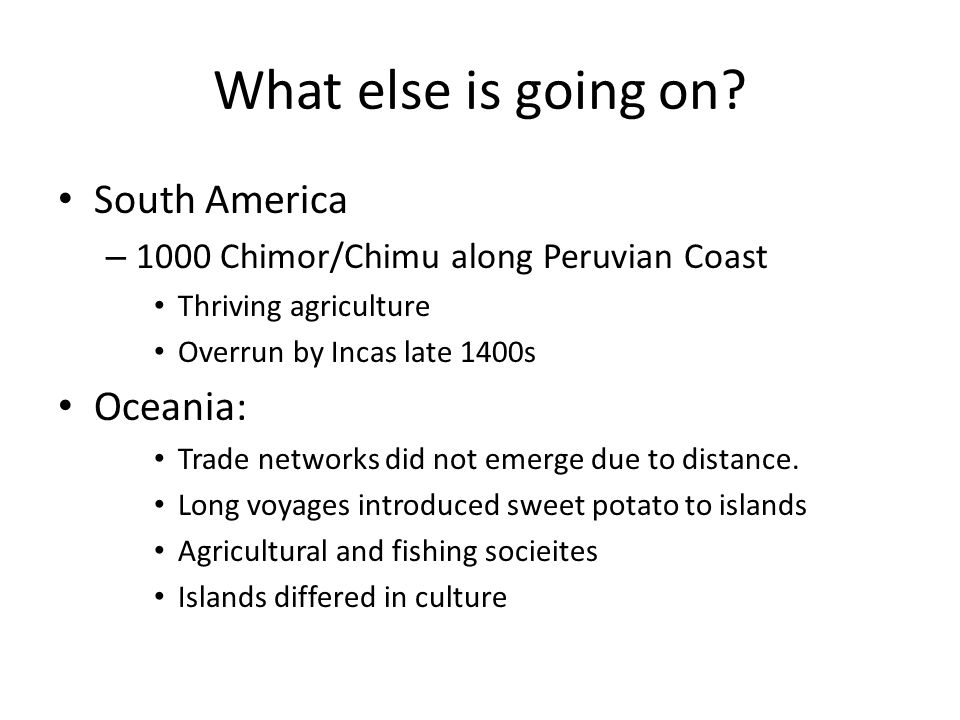 What else is going on? South America – 1000 Chimor/Chimu along Peruvian Coast Thriving agriculture Overrun by Incas late 1400s Oceania: Trade networks