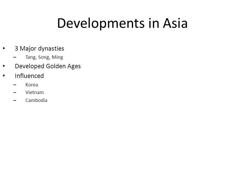 Developments in Asia 3 Major dynasties – Tang, Song, Ming Developed Golden Ages Influenced – Korea – Vietnam – Cambodia