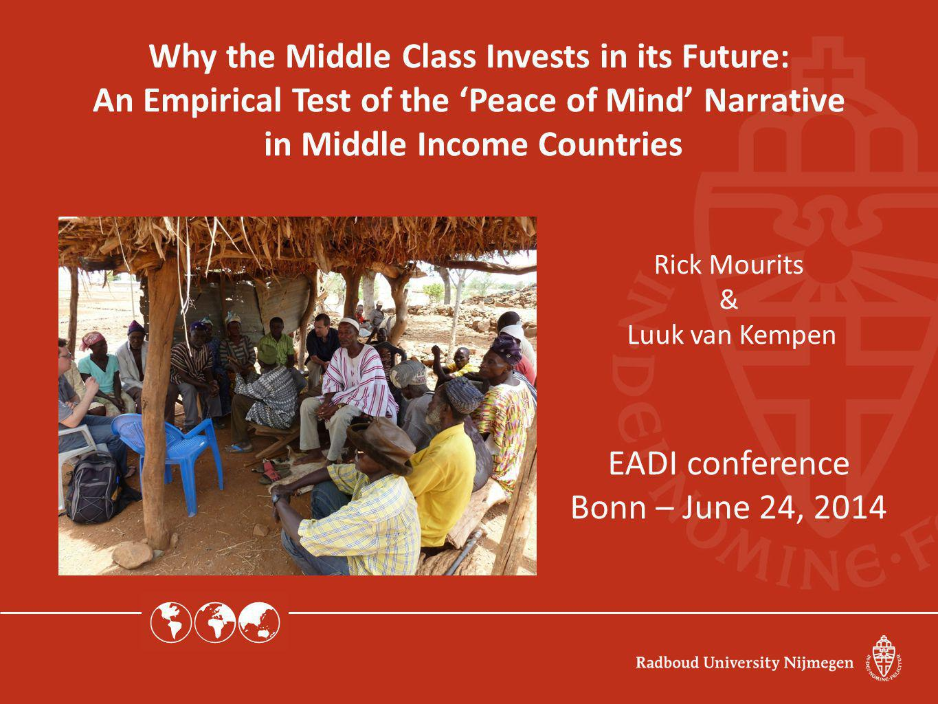  Why the Middle Class Invests in its Future: An Empirical Test of the 'Peace of Mind' Narrative in Middle Income Countries Rick Mourits & Luuk van Kempen EADI conference Bonn – June 24, 2014