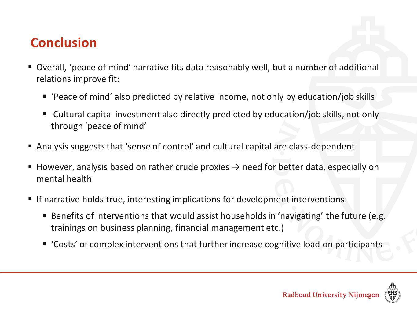 Conclusion  Overall, 'peace of mind' narrative fits data reasonably well, but a number of additional relations improve fit:  'Peace of mind' also predicted by relative income, not only by education/job skills  Cultural capital investment also directly predicted by education/job skills, not only through 'peace of mind'  Analysis suggests that 'sense of control' and cultural capital are class-dependent  However, analysis based on rather crude proxies → need for better data, especially on mental health  If narrative holds true, interesting implications for development interventions:  Benefits of interventions that would assist households in 'navigating' the future (e.g.