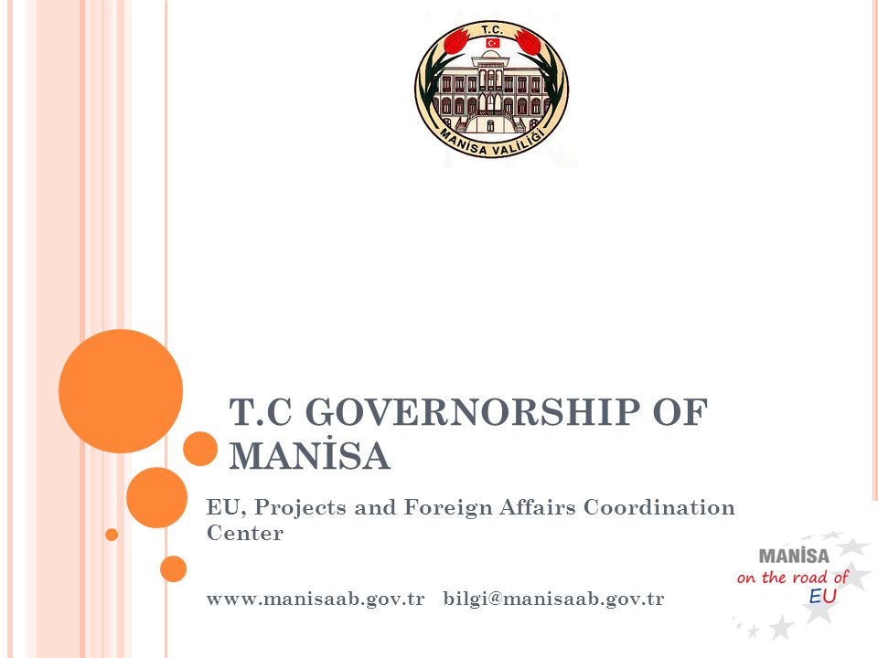 T.C GOVERNORSHIP OF MANİSA EU, Projects and Foreign Affairs Coordination Center www.manisaab.gov.tr bilgi@manisaab.gov.tr