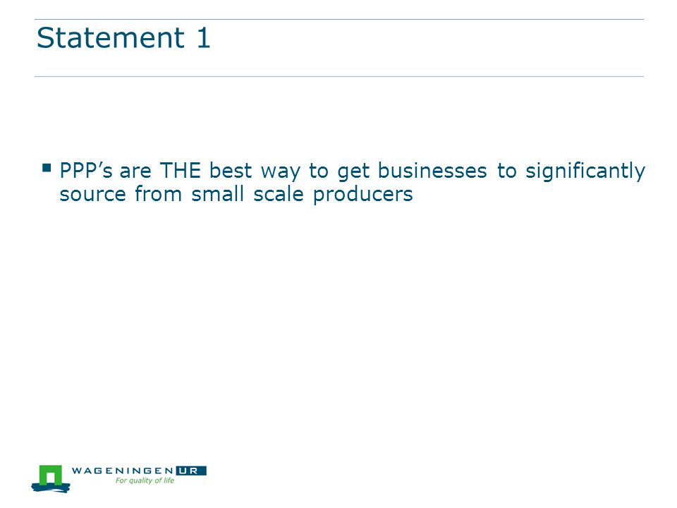 Statement 1  PPP's are THE best way to get businesses to significantly source from small scale producers