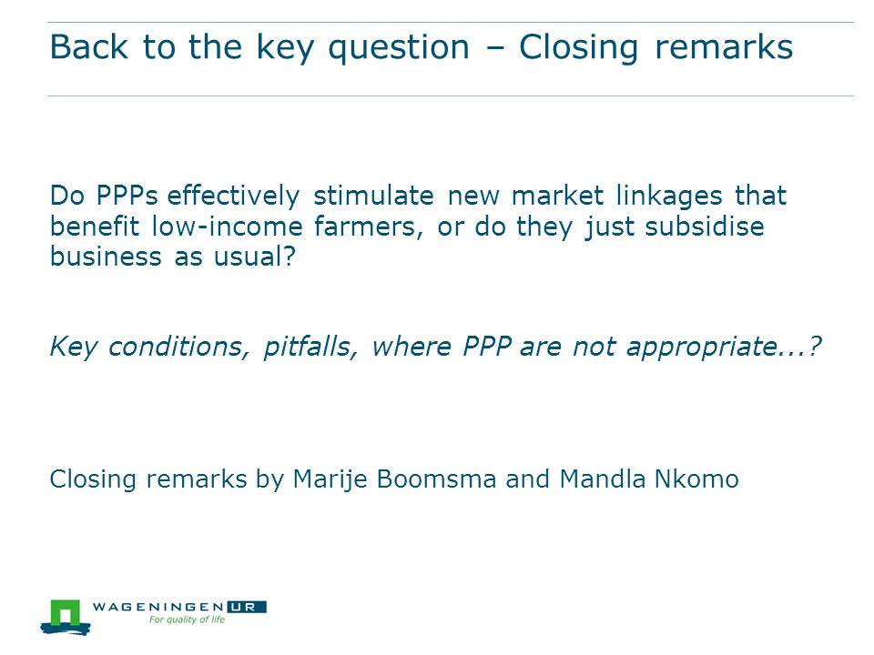 Back to the key question – Closing remarks Do PPPs effectively stimulate new market linkages that benefit low-income farmers, or do they just subsidise business as usual.