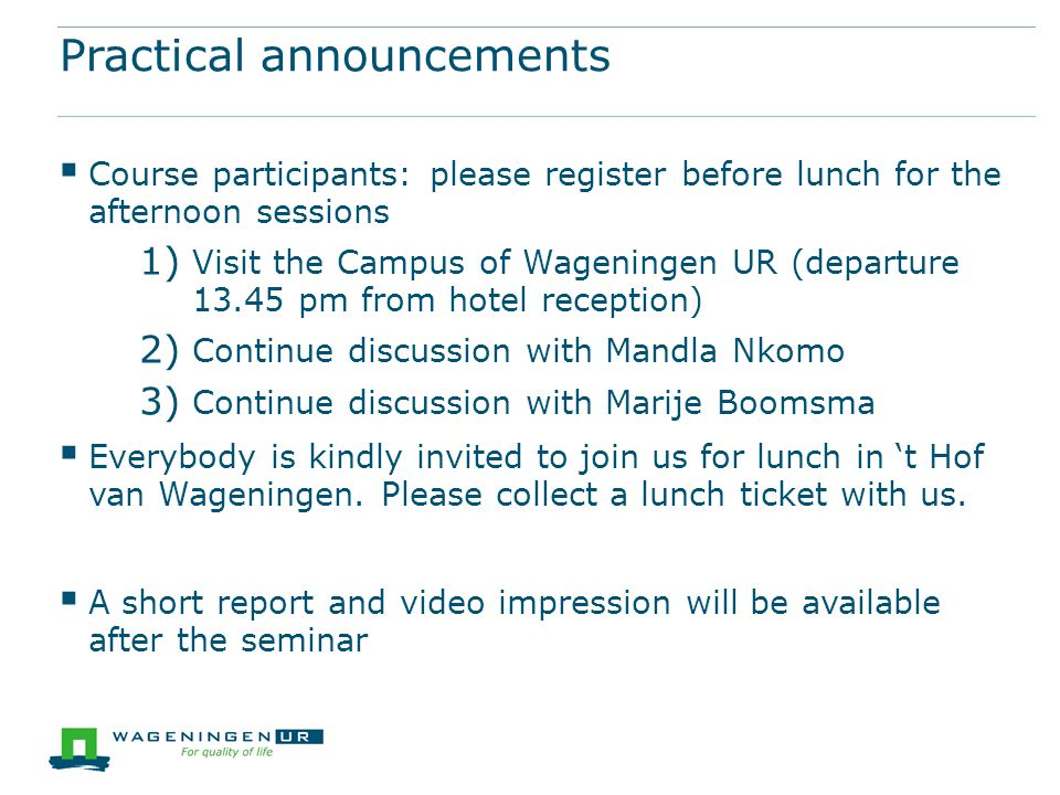 Practical announcements  Course participants: please register before lunch for the afternoon sessions 1) Visit the Campus of Wageningen UR (departure 13.45 pm from hotel reception) 2) Continue discussion with Mandla Nkomo 3) Continue discussion with Marije Boomsma  Everybody is kindly invited to join us for lunch in 't Hof van Wageningen.