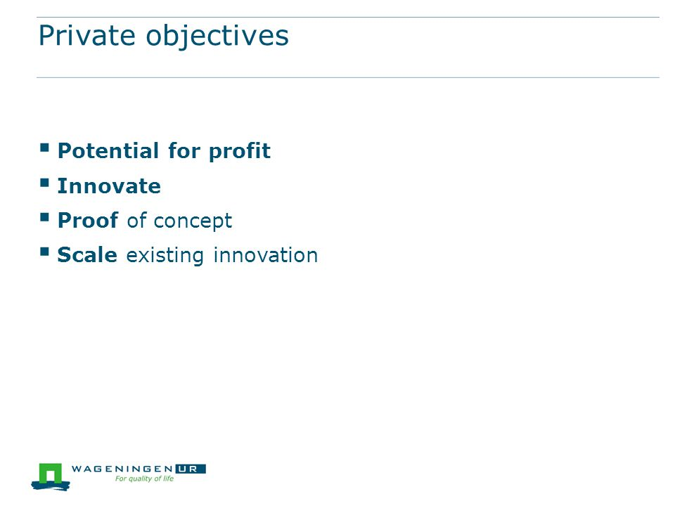 Private objectives  Potential for profit  Innovate  Proof of concept  Scale existing innovation