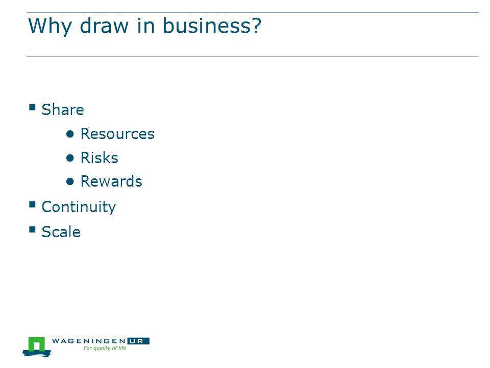 Why draw in business  Share ● Resources ● Risks ● Rewards  Continuity  Scale