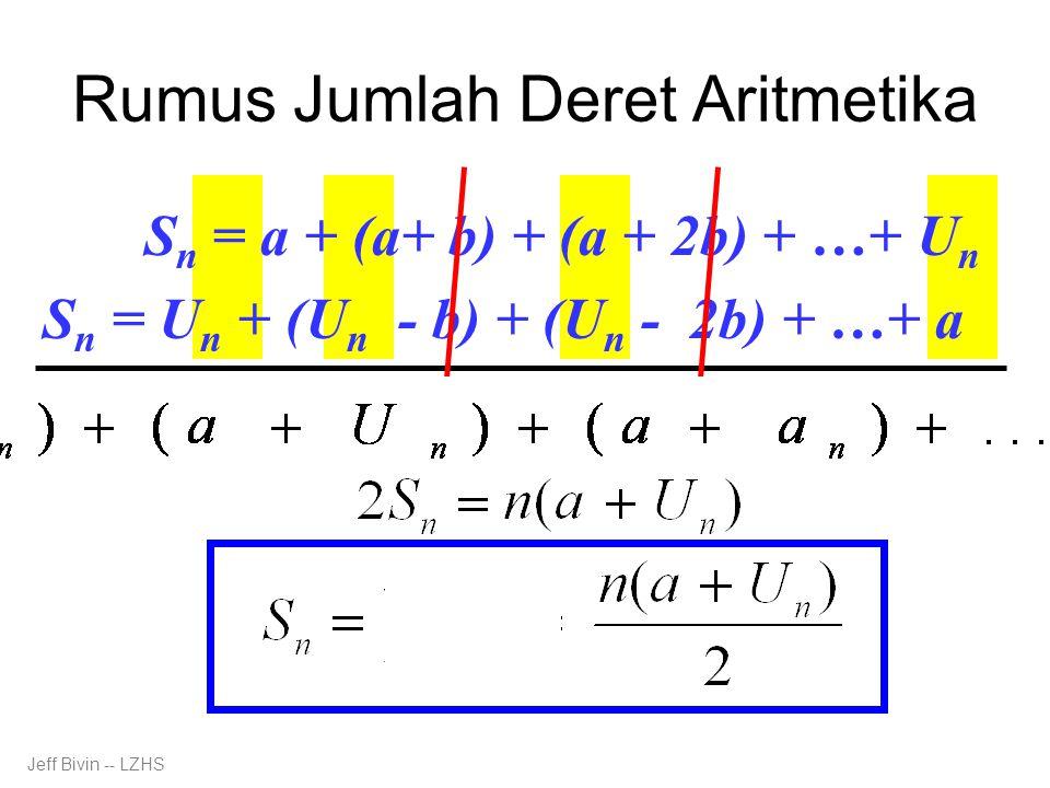 Rumus Jumlah Deret Aritmetika S n = a + (a+ b) + (a + 2b) + …+ U n S n = U n + (U n - b) + (U n - 2b) + …+ a Jeff Bivin -- LZHS