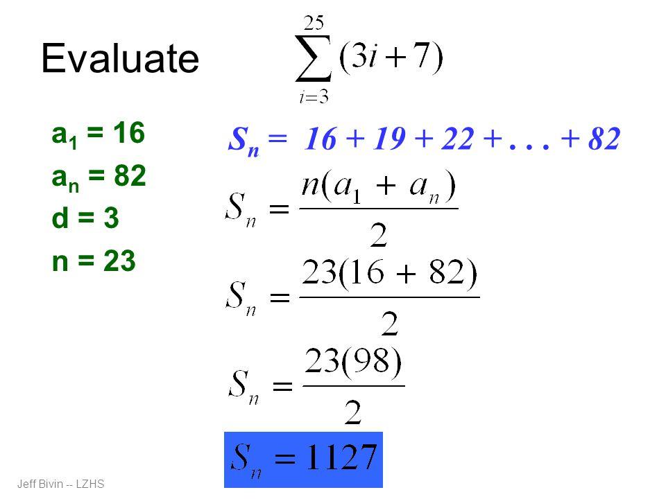 Evaluate a 1 = 16 a n = 82 d = 3 n = 23 S n = 16 + 19 + 22 +... + 82 Jeff Bivin -- LZHS