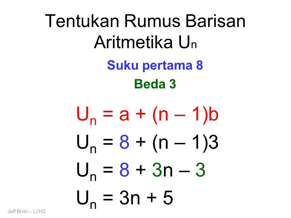 Tentukan Rumus Barisan Aritmetika U n Suku pertama 8 Beda 3 U n = a + (n – 1)b U n = 8 + (n – 1)3 U n = 8 + 3n – 3 U n = 3n + 5 Jeff Bivin -- LZHS