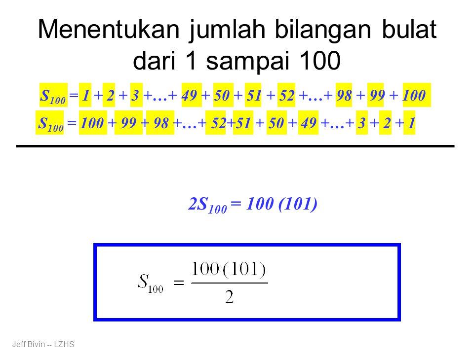 Menentukan jumlah bilangan bulat dari 1 sampai 100 S 100 = 1 + 2 + 3 +…+ 49 + 50 + 51 + 52 +…+ 98 + 99 + 100 Jeff Bivin -- LZHS 2S 100 = 101+101+101+…+101+101+101+101+…+101+101+101 2S 100 = 100 (101) S 100 = 100 + 99 + 98 +…+ 52+51 + 50 + 49 +…+ 3 + 2 + 1