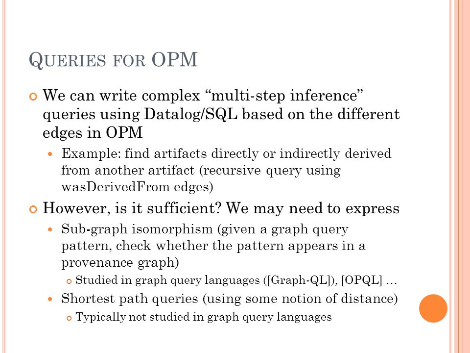 Q UERIES FOR OPM We can write complex multi-step inference queries using Datalog/SQL based on the different edges in OPM Example: find artifacts directly or indirectly derived from another artifact (recursive query using wasDerivedFrom edges) However, is it sufficient.