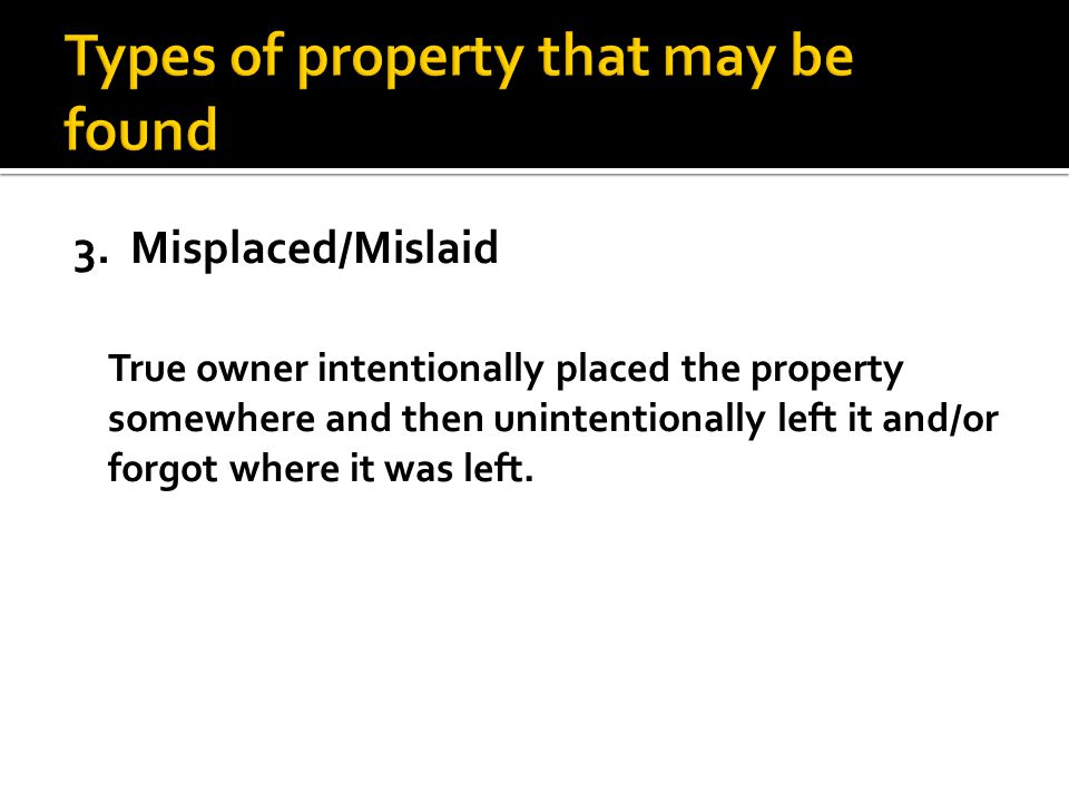 3. Misplaced/Mislaid True owner intentionally placed the property somewhere and then unintentionally left it and/or forgot where it was left.