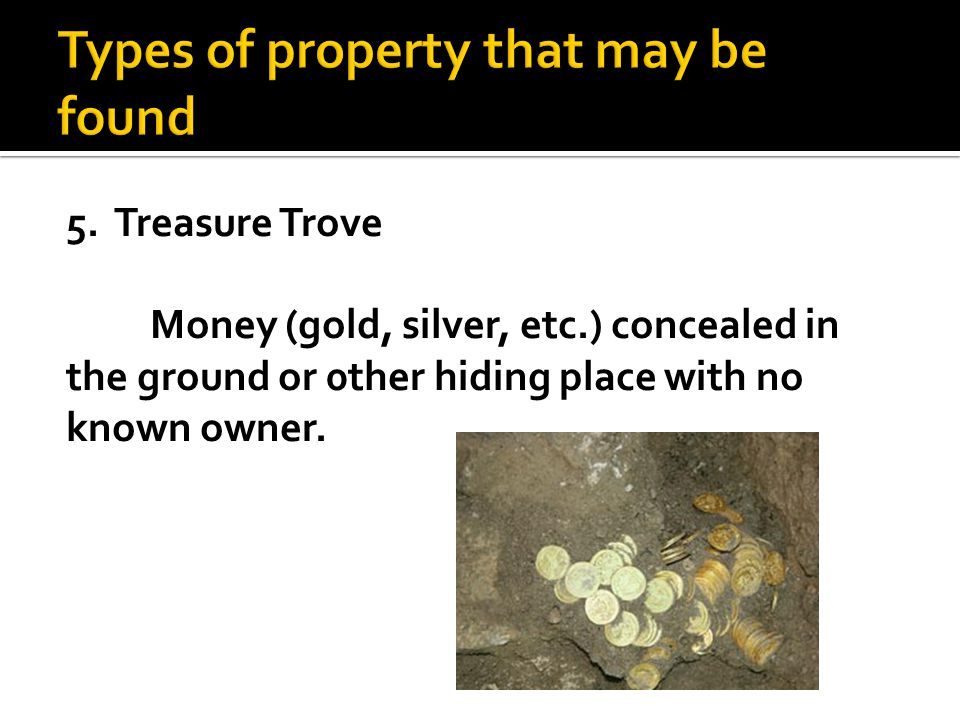 5. Treasure Trove Money (gold, silver, etc.) concealed in the ground or 0ther hiding place with no known owner.
