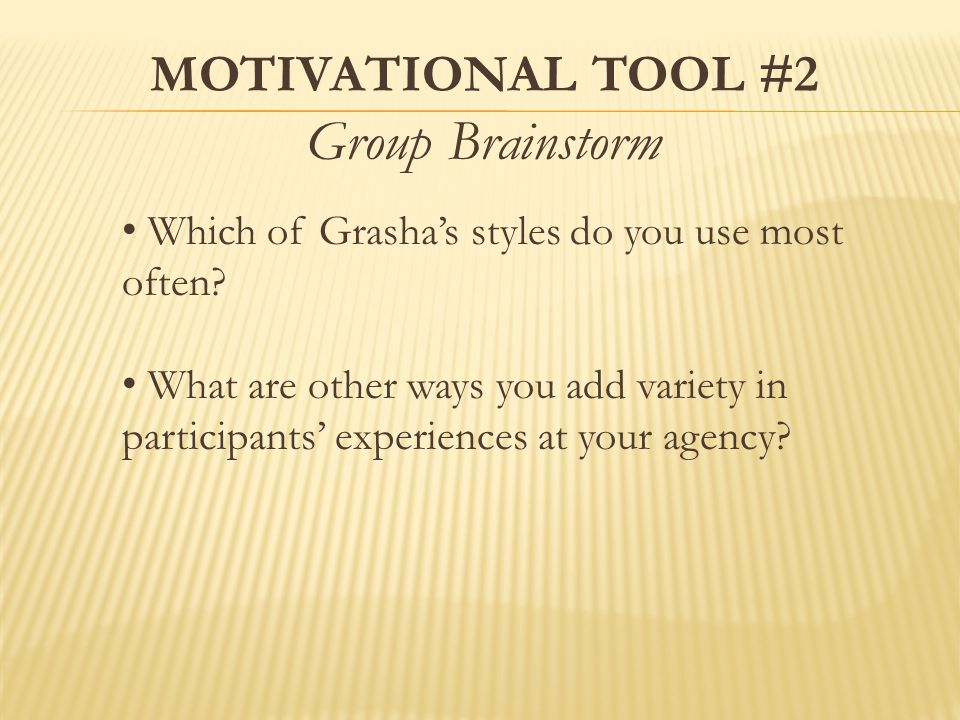 MOTIVATIONAL TOOL #2 Group Brainstorm Which of Grasha's styles do you use most often.