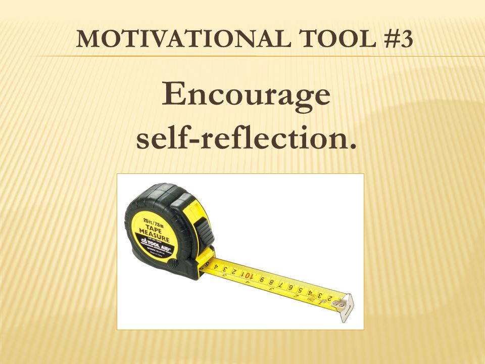 MOTIVATIONAL TOOL #3 Encourage self-reflection.